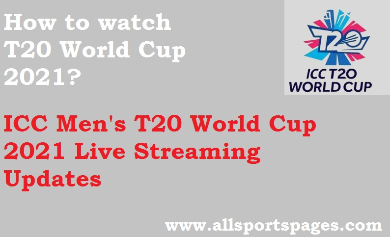 ICC Men's T20 World World Cup 2021 Live Streaming, Score, TV Channels & Schedule Updates